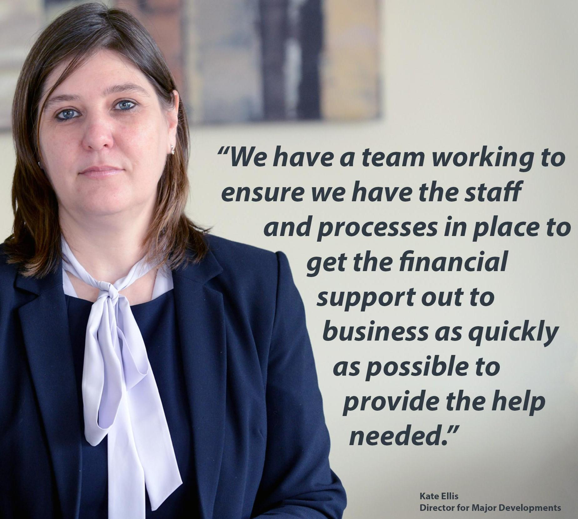 Kate Ellis. We have a team working to ensure that we have staff and processes in place to get the financial support out to business as quickly as possible to provide the help needed.